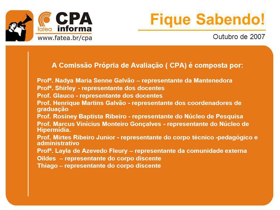 Fique Sabendo! Outubro de 2007 A Comissão Própria de Avaliação ( CPA) é composta por: Profª. Nadya Maria Senne Galvão – representante da Mantenedora P