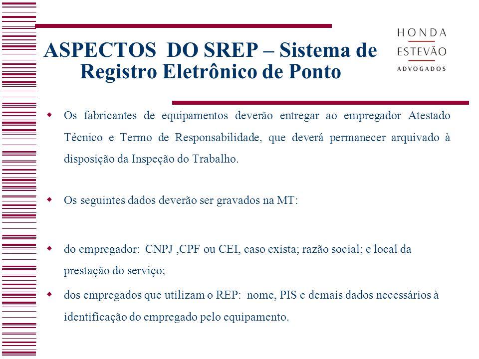 ASPECTOS DO SREP – Sistema de Registro Eletrônico de Ponto  Os fabricantes de equipamentos deverão entregar ao empregador Atestado Técnico e Termo de Responsabilidade, que deverá permanecer arquivado à disposição da Inspeção do Trabalho.