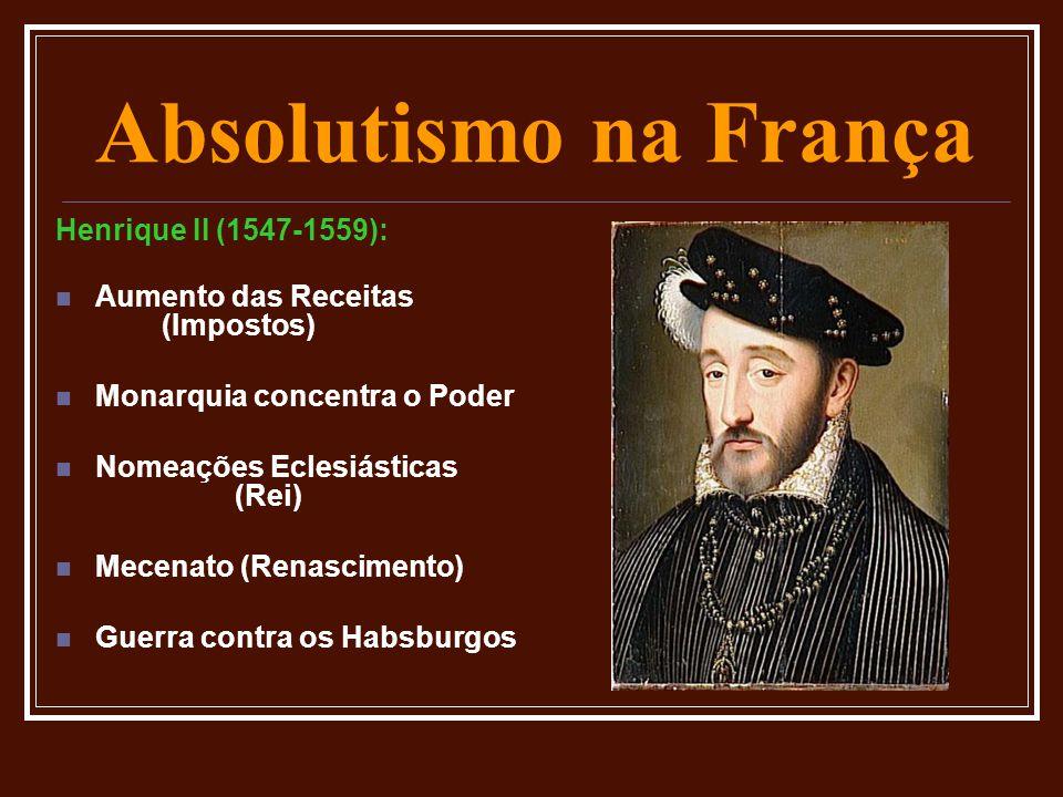 Absolutismo na França Henrique II (1547-1559):  Aumento das Receitas (Impostos)  Monarquia concentra o Poder  Nomeações Eclesiásticas (Rei)  Mecen