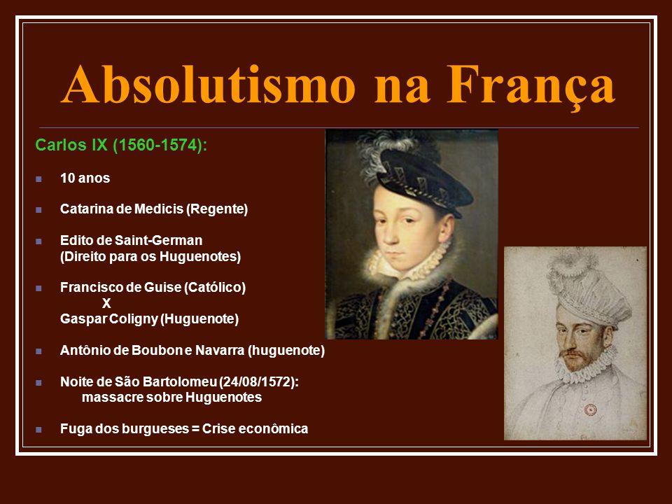 Absolutismo na França Carlos IX (1560-1574):  10 anos  Catarina de Medicis (Regente)  Edito de Saint-German (Direito para os Huguenotes)  Francisc