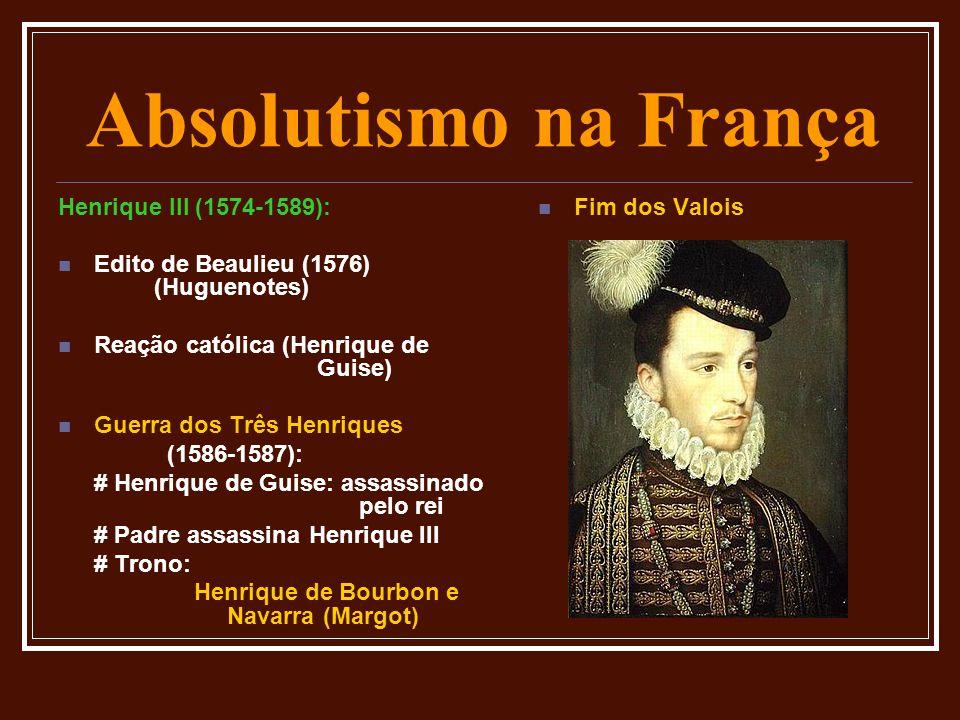 Absolutismo na França Henrique III (1574-1589):  Edito de Beaulieu (1576) (Huguenotes)  Reação católica (Henrique de Guise)  Guerra dos Três Henriq