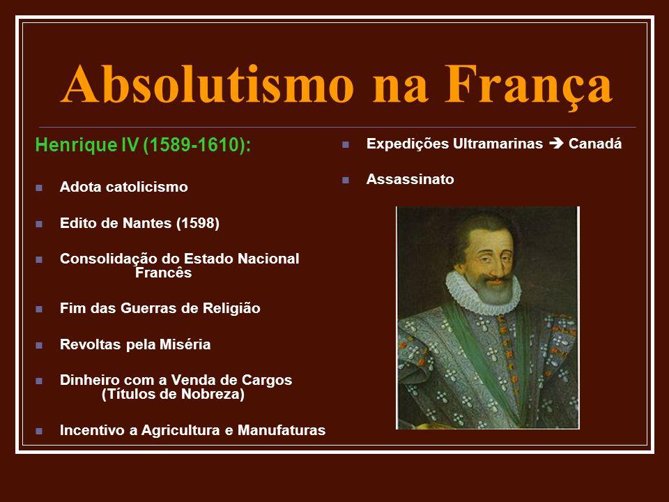 Absolutismo na França Henrique IV (1589-1610):  Adota catolicismo  Edito de Nantes (1598)  Consolidação do Estado Nacional Francês  Fim das Guerra