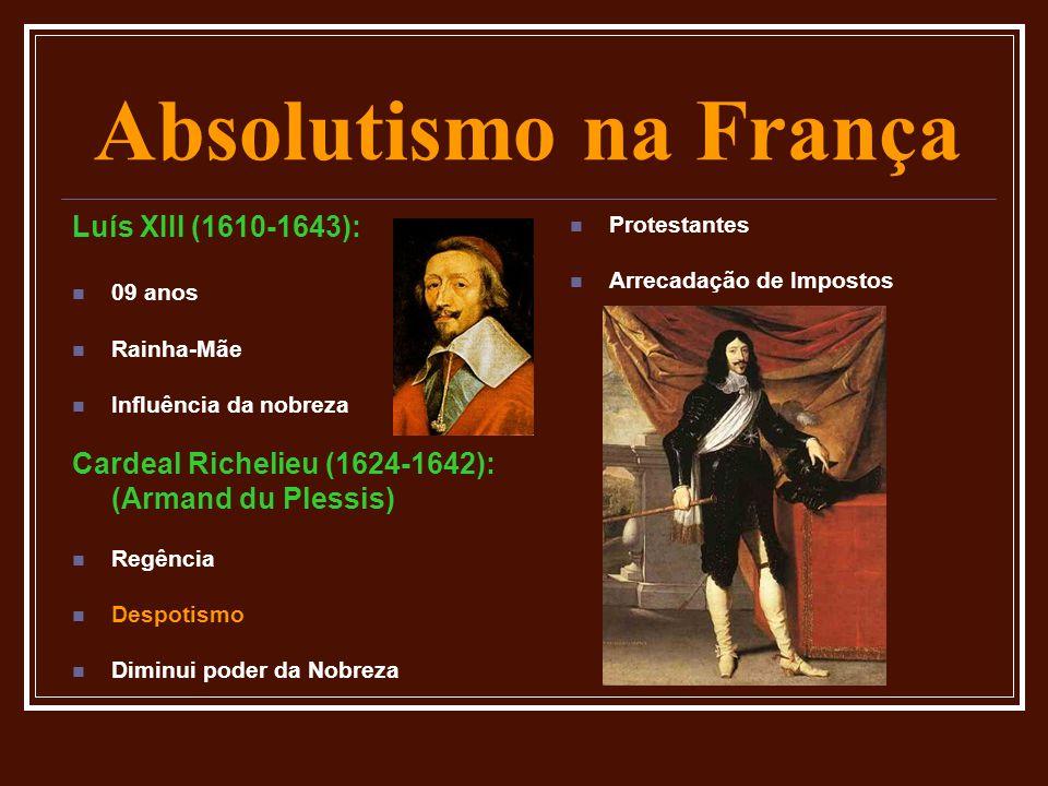 Absolutismo na França Luís XIII (1610-1643):  09 anos  Rainha-Mãe  Influência da nobreza Cardeal Richelieu (1624-1642): (Armand du Plessis)  Regên