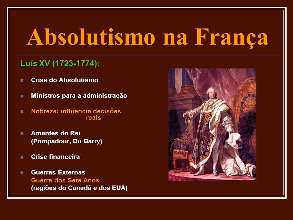 Absolutismo na França Luís XV (1723-1774):  Crise do Absolutismo  Ministros para a administração  Nobreza: influencia decisões reais  Amantes do R