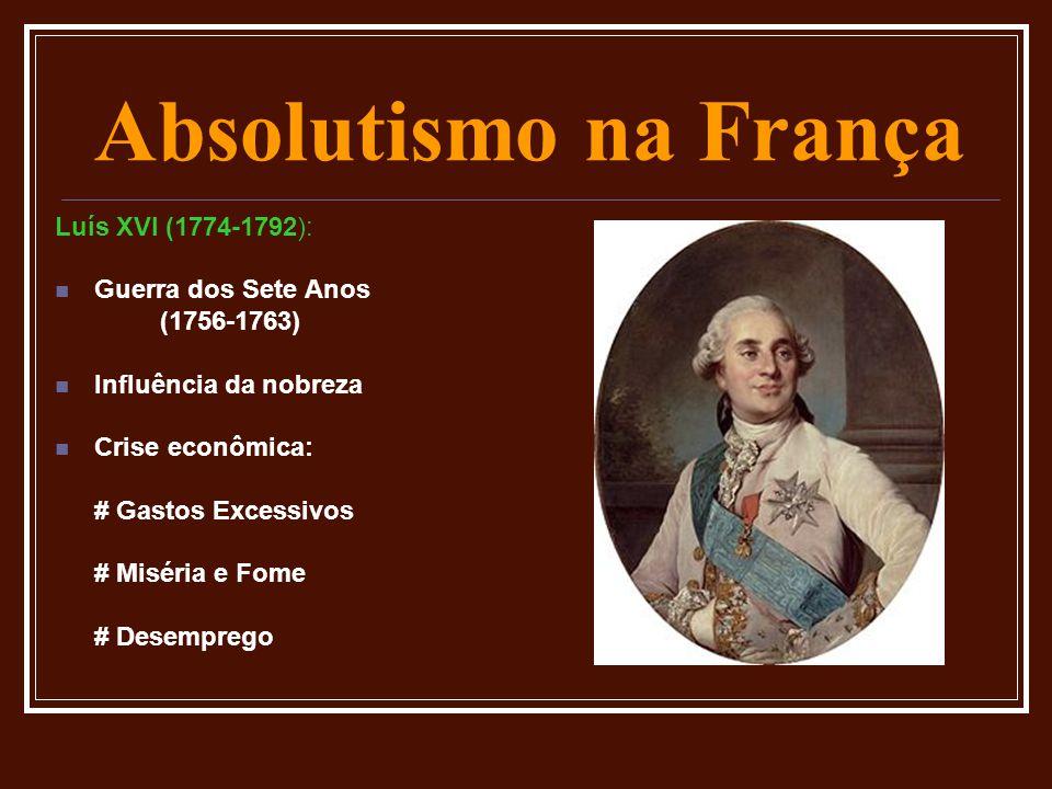 Absolutismo na França Luís XVI (1774-1792):  Guerra dos Sete Anos (1756-1763)  Influência da nobreza  Crise econômica: # Gastos Excessivos # Miséri