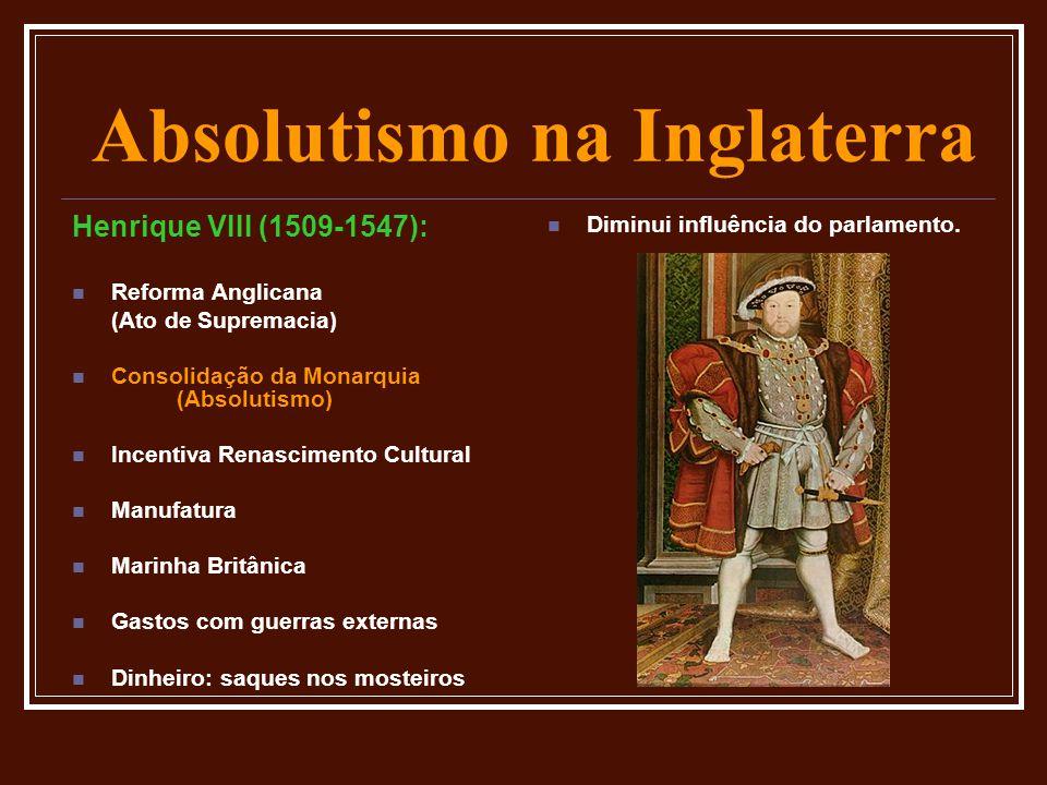 Absolutismo na Inglaterra Henrique VIII (1509-1547):  Reforma Anglicana (Ato de Supremacia)  Consolidação da Monarquia (Absolutismo)  Incentiva Ren