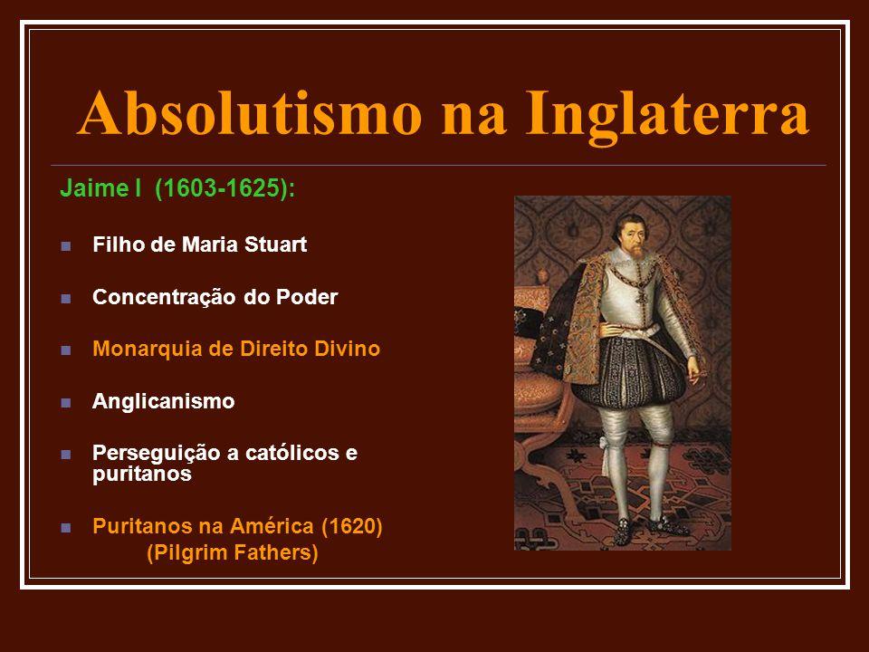 Absolutismo na Inglaterra Jaime I (1603-1625):  Filho de Maria Stuart  Concentração do Poder  Monarquia de Direito Divino  Anglicanismo  Persegui