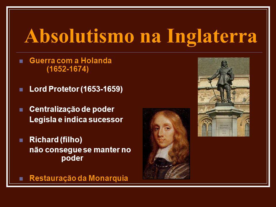 Absolutismo na Inglaterra  Guerra com a Holanda (1652-1674)  Lord Protetor (1653-1659)  Centralização de poder Legisla e indica sucessor  Richard