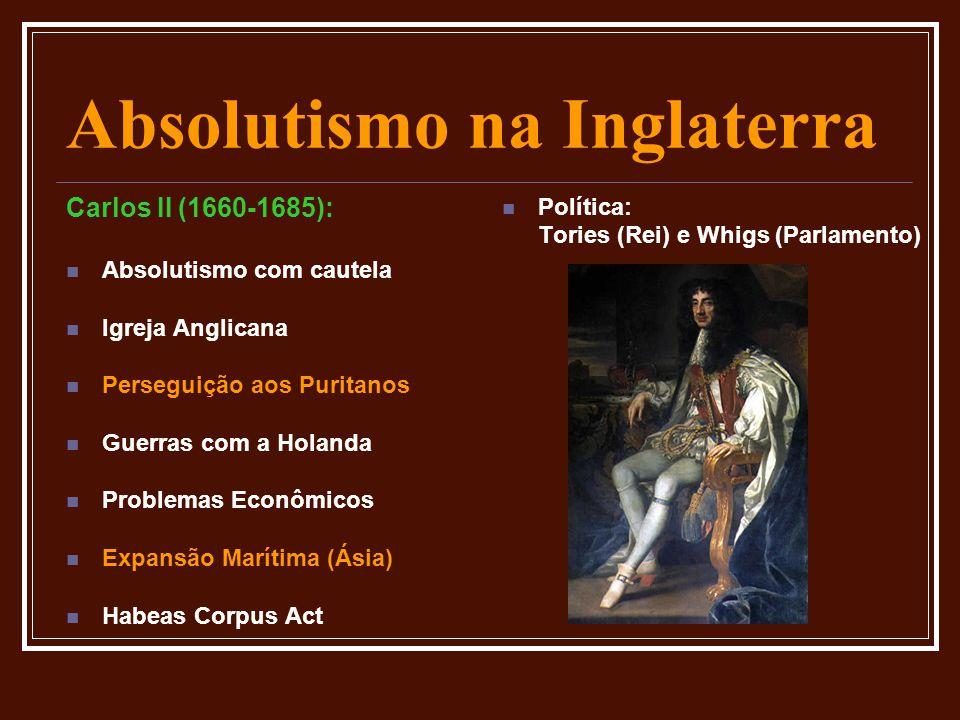 Absolutismo na Inglaterra Carlos II (1660-1685):  Absolutismo com cautela  Igreja Anglicana  Perseguição aos Puritanos  Guerras com a Holanda  Pr