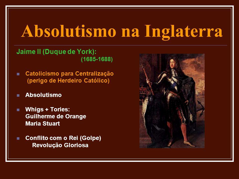 Absolutismo na Inglaterra Jaime II (Duque de York): (1685-1688)  Catolicismo para Centralização (perigo de Herdeiro Católico)  Absolutismo  Whigs +