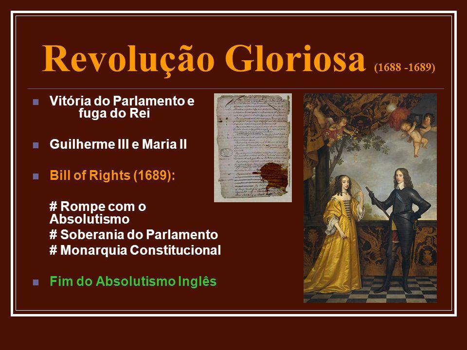 Revolução Gloriosa (1688 -1689)  Vitória do Parlamento e fuga do Rei  Guilherme III e Maria II  Bill of Rights (1689): # Rompe com o Absolutismo #