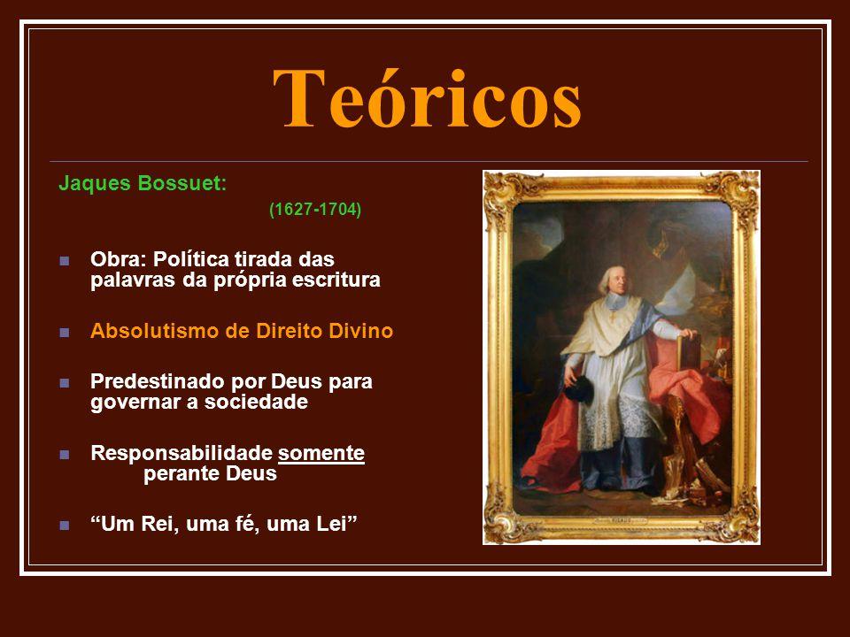 Teóricos Jaques Bossuet: (1627-1704)  Obra: Política tirada das palavras da própria escritura  Absolutismo de Direito Divino  Predestinado por Deus