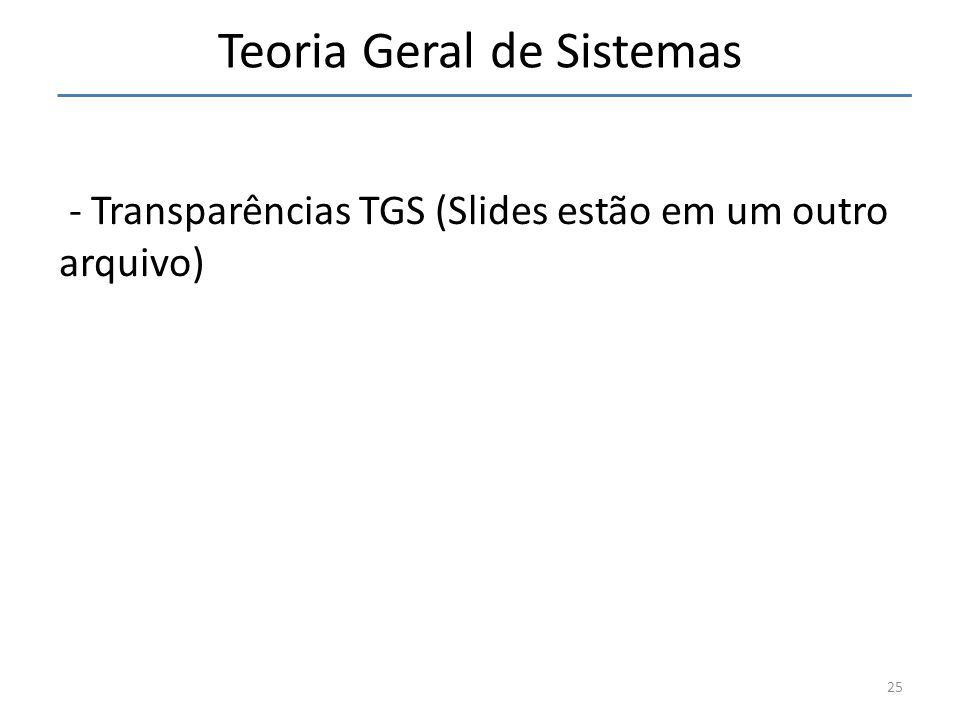 Teoria Geral de Sistemas - Transparências TGS (Slides estão em um outro arquivo) 25