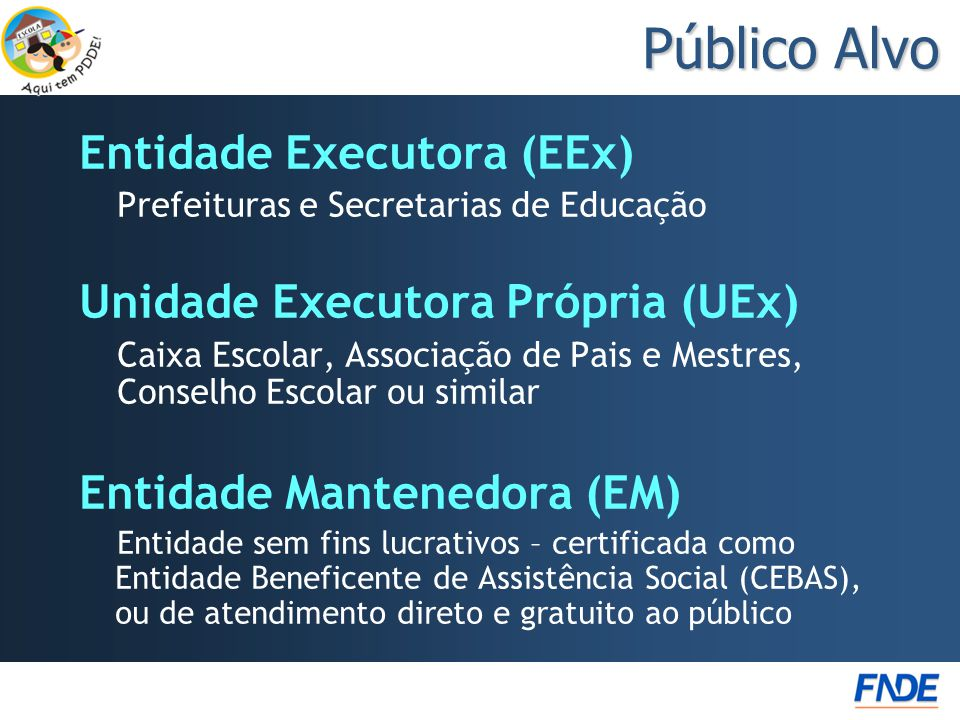 Público Alvo Entidade Executora (EEx) Prefeituras e Secretarias de Educação Unidade Executora Própria (UEx) Caixa Escolar, Associação de Pais e Mestre