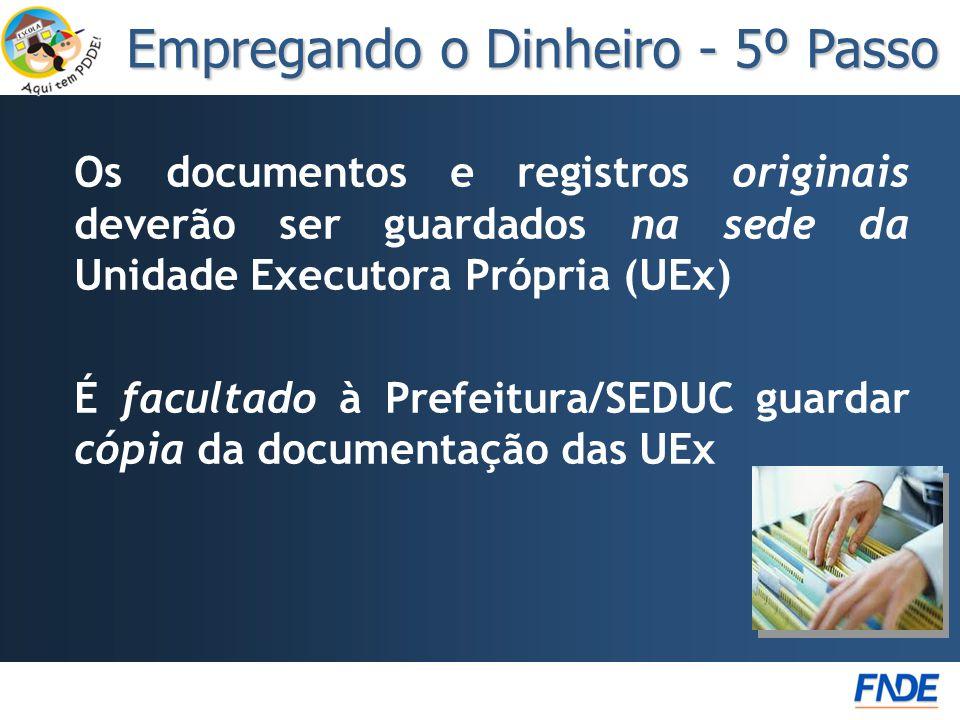 Os documentos e registros originais deverão ser guardados na sede da Unidade Executora Própria (UEx) É facultado à Prefeitura/SEDUC guardar cópia da documentação das UEx Empregando o Dinheiro - 5º Passo