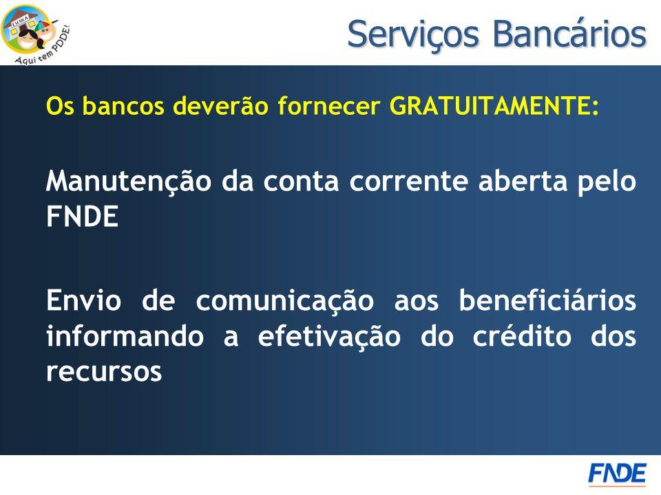 Os bancos deverão fornecer GRATUITAMENTE: Serviços Bancários Envio de comunicação aos beneficiários informando a efetivação do crédito dos recursos Manutenção da conta corrente aberta pelo FNDE