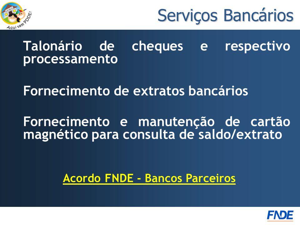 Talonário de cheques e respectivo processamento Serviços Bancários Acordo FNDE - Bancos Parceiros Fornecimento e manutenção de cartão magnético para consulta de saldo/extrato Fornecimento de extratos bancários