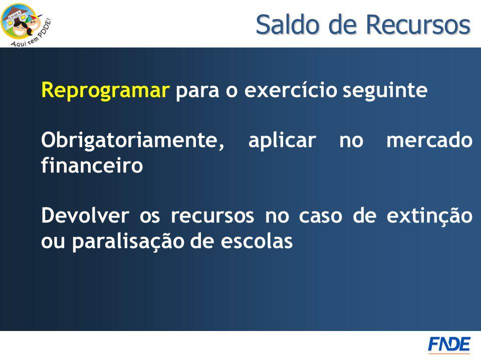 Reprogramar para o exercício seguinte Obrigatoriamente, aplicar no mercado financeiro Devolver os recursos no caso de extinção ou paralisação de escolas Saldo de Recursos