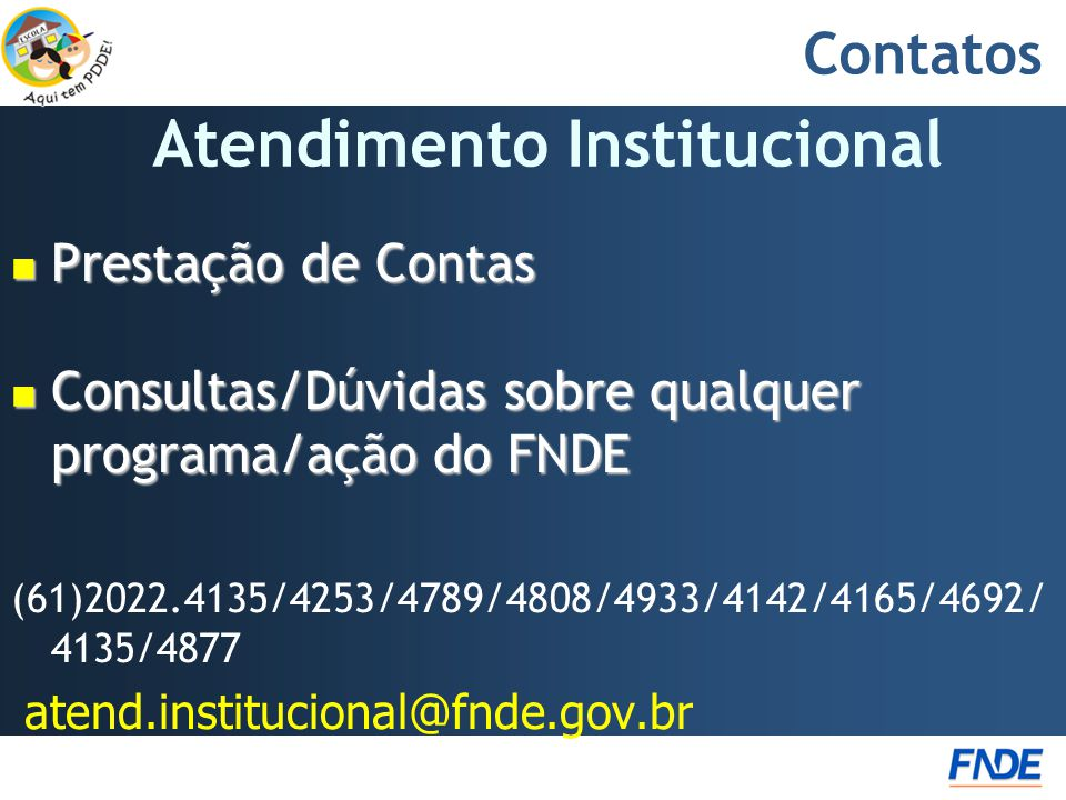 Contatos  Prestação de Contas  Consultas/Dúvidas sobre qualquer programa/ação do FNDE (61)2022.4135/4253/4789/4808/4933/4142/4165/4692/ 4135/4877 atend.institucional@fnde.gov.br Atendimento Institucional