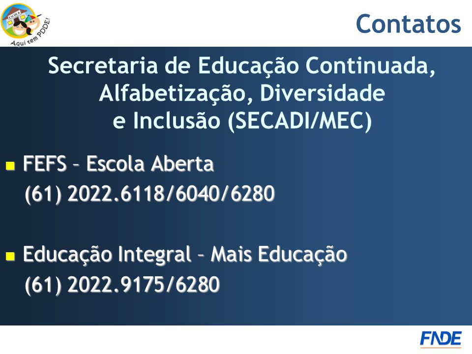 Contatos  FEFS – Escola Aberta (61) 2022.6118/6040/6280 (61) 2022.6118/6040/6280  Educação Integral – Mais Educação (61) 2022.9175/6280 (61) 2022.9175/6280 Secretaria de Educação Continuada, Alfabetização, Diversidade e Inclusão (SECADI/MEC)