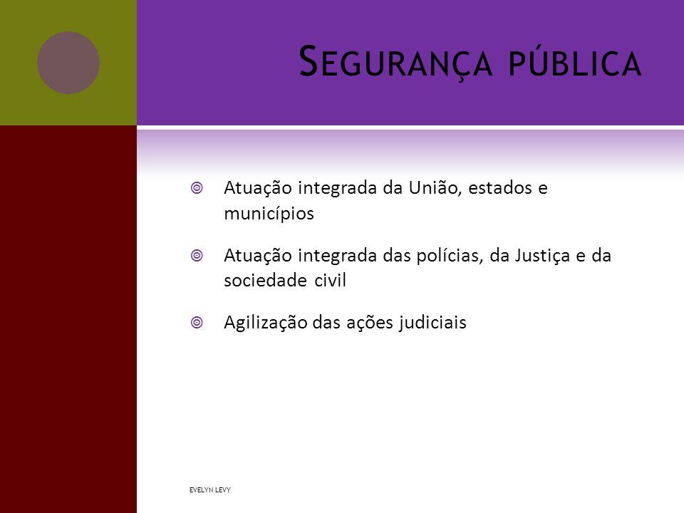 S EGURANÇA PÚBLICA  Atuação integrada da União, estados e municípios  Atuação integrada das polícias, da Justiça e da sociedade civil  Agilização das ações judiciais EVELYN LEVY