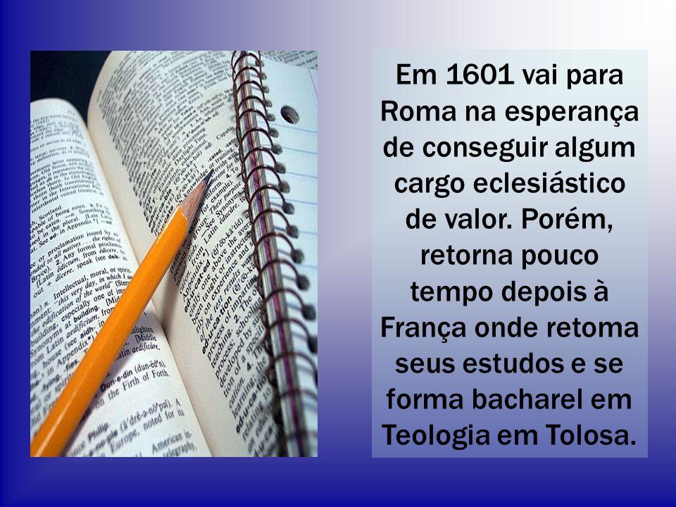 Em 1601 vai para Roma na esperança de conseguir algum cargo eclesiástico de valor. Porém, retorna pouco tempo depois à França onde retoma seus estudos