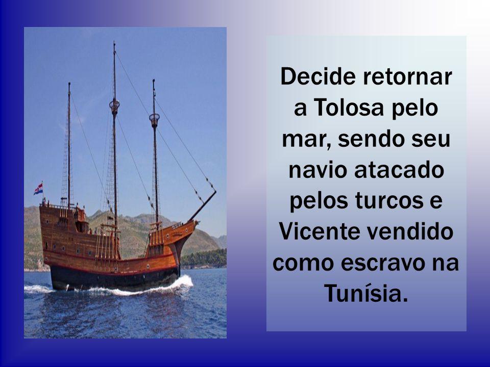 Decide retornar a Tolosa pelo mar, sendo seu navio atacado pelos turcos e Vicente vendido como escravo na Tunísia.
