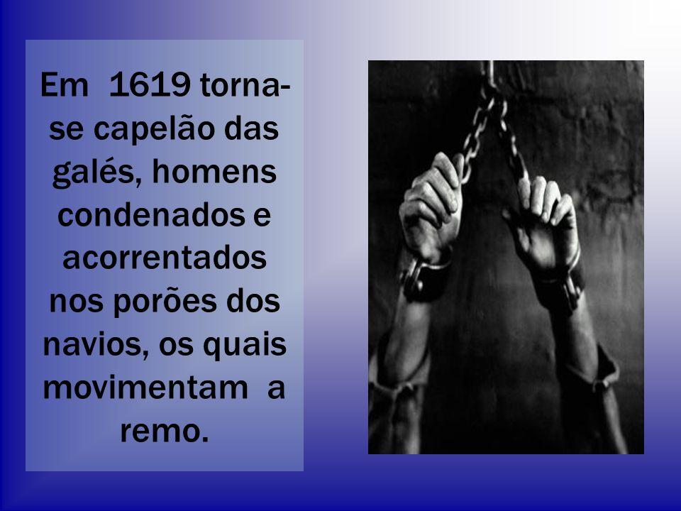 Em 1619 torna- se capelão das galés, homens condenados e acorrentados nos porões dos navios, os quais movimentam a remo.