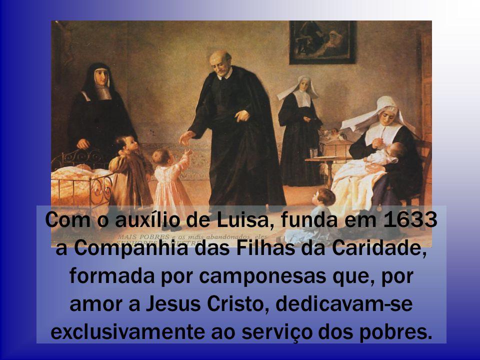 Com o auxílio de Luisa, funda em 1633 a Companhia das Filhas da Caridade, formada por camponesas que, por amor a Jesus Cristo, dedicavam-se exclusivam