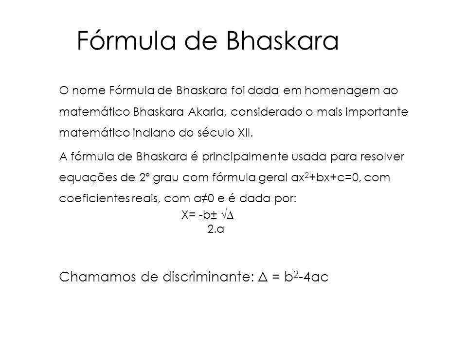 O nome Fórmula de Bhaskara foi dada em homenagem ao matemático Bhaskara Akaria, considerado o mais importante matemático indiano do século XII. A fórm