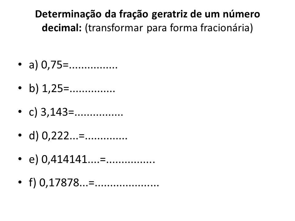 Determinação da fração geratriz de um número decimal: (transformar para forma fracionária) • a) 0,75=................