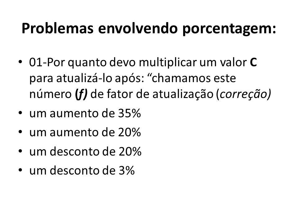 Problemas envolvendo porcentagem: • 01-Por quanto devo multiplicar um valor C para atualizá-lo após: chamamos este número (f) de fator de atualização (correção) • um aumento de 35% • um aumento de 20% • um desconto de 20% • um desconto de 3%