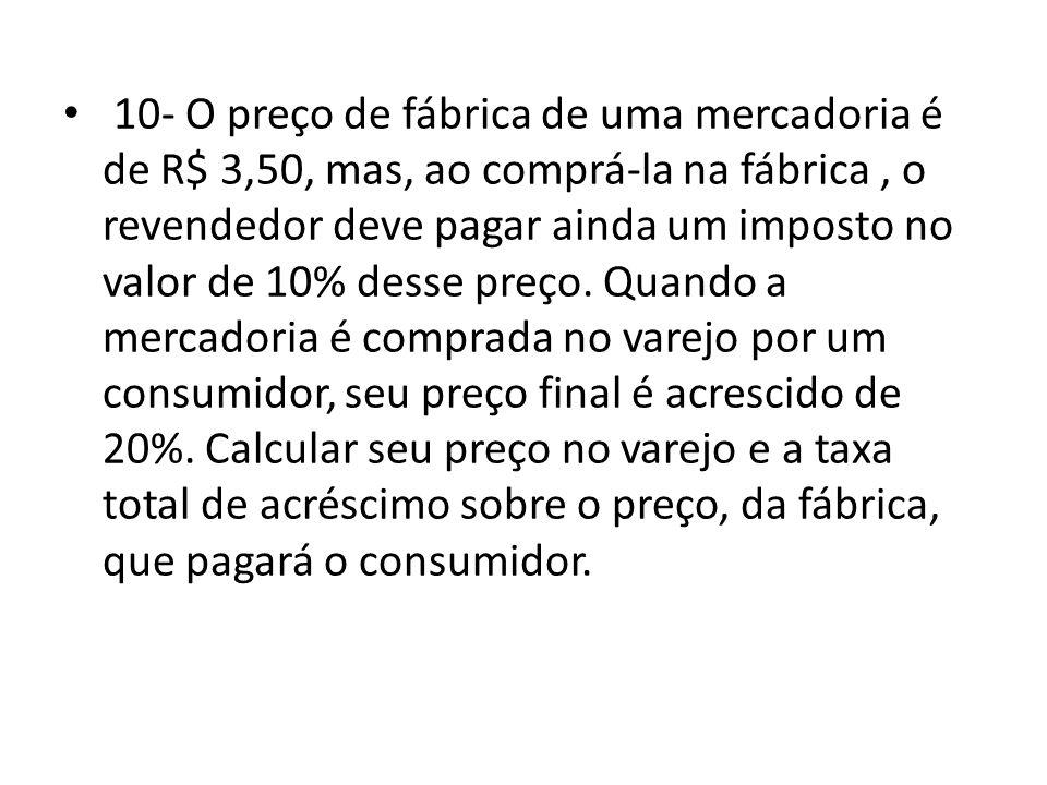 • 10- O preço de fábrica de uma mercadoria é de R$ 3,50, mas, ao comprá-la na fábrica, o revendedor deve pagar ainda um imposto no valor de 10% desse preço.