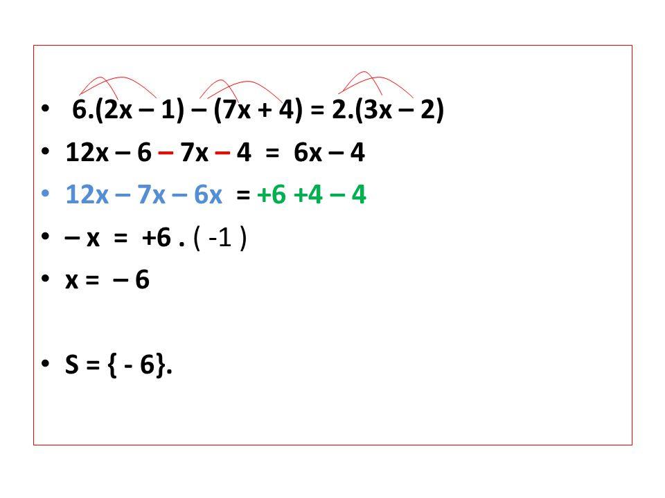 • 6.(2x – 1) – (7x + 4) = 2.(3x – 2) • 12x – 6 – 7x – 4 = 6x – 4 • 12x – 7x – 6x = +6 +4 – 4 • – x = +6.