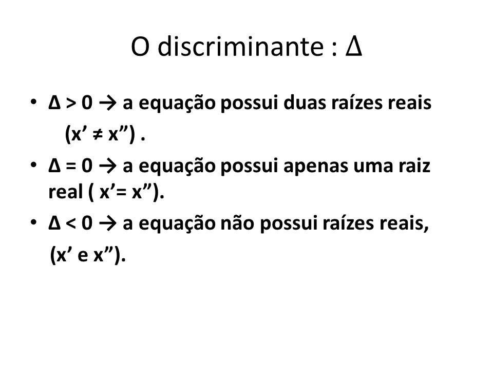 • Δ > 0 → a equação possui duas raízes reais (x' ≠ x ).