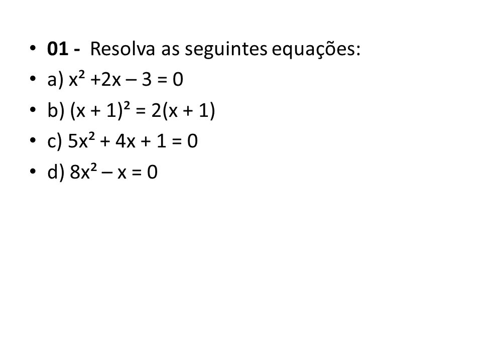 • 01 - Resolva as seguintes equações: • a) x² +2x – 3 = 0 • b) (x + 1)² = 2(x + 1) • c) 5x² + 4x + 1 = 0 • d) 8x² – x = 0