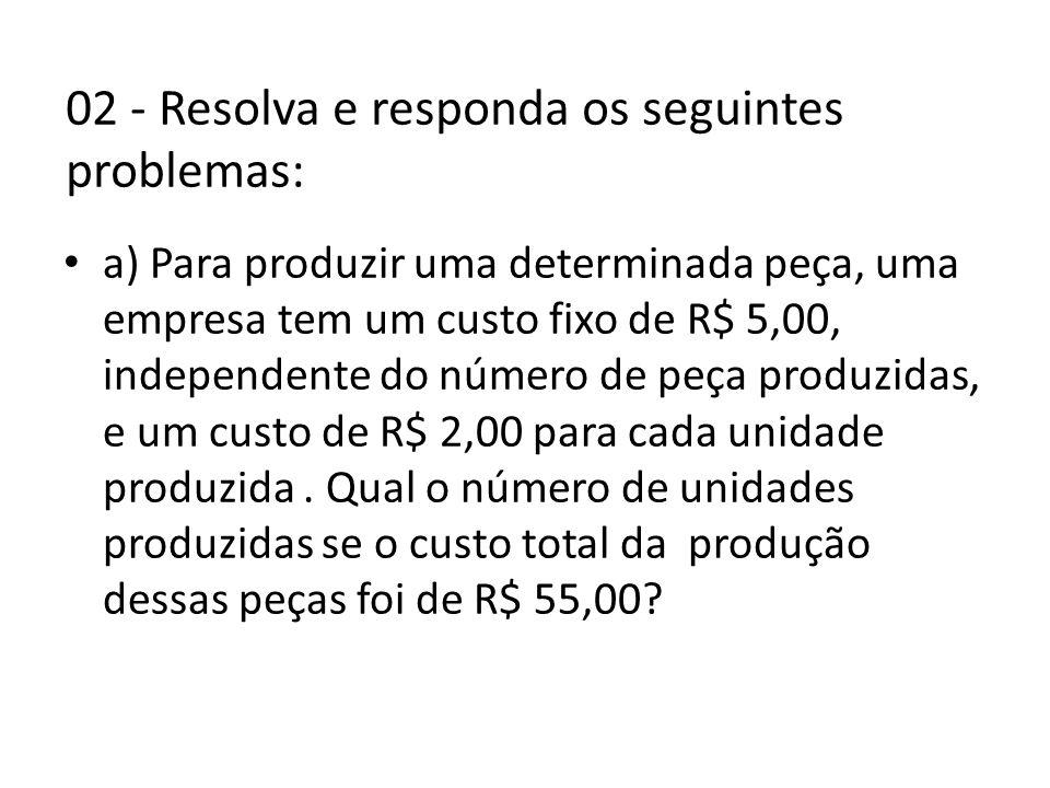 02 - Resolva e responda os seguintes problemas: • a) Para produzir uma determinada peça, uma empresa tem um custo fixo de R$ 5,00, independente do número de peça produzidas, e um custo de R$ 2,00 para cada unidade produzida.