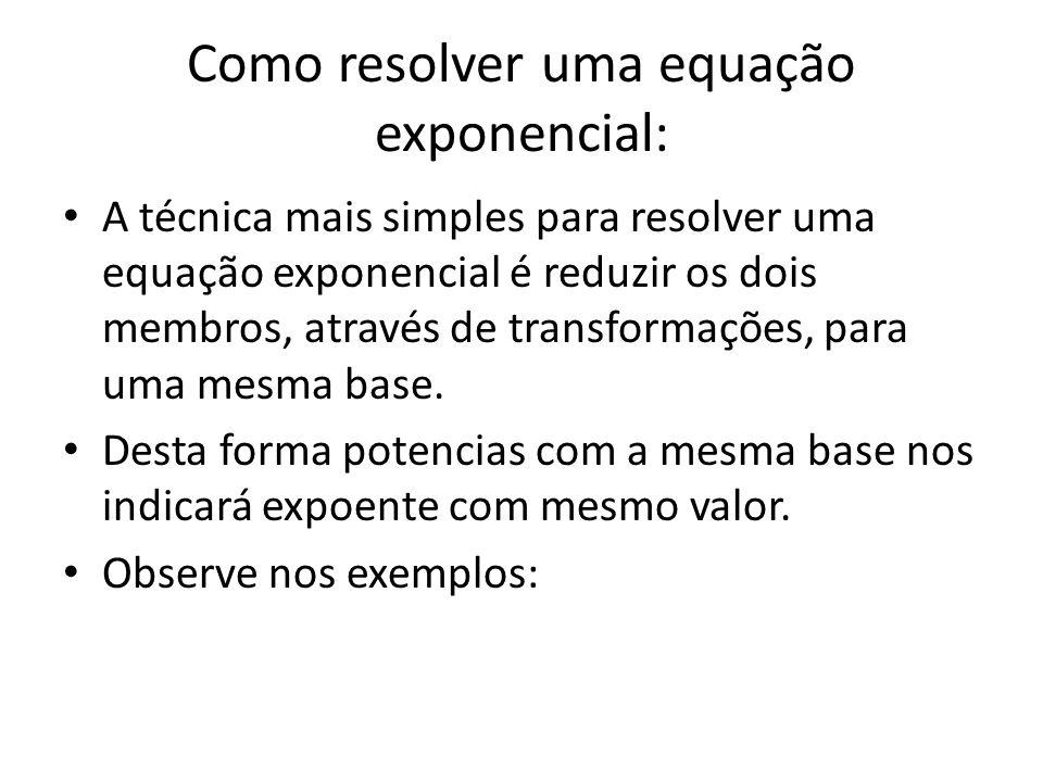 Como resolver uma equação exponencial: • A técnica mais simples para resolver uma equação exponencial é reduzir os dois membros, através de transformações, para uma mesma base.