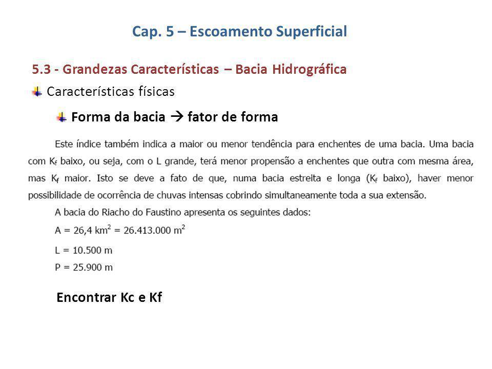 Cap. 5 – Escoamento Superficial 5.3 - Grandezas Características – Bacia Hidrográfica Características físicas Forma da bacia  fator de forma Encontrar