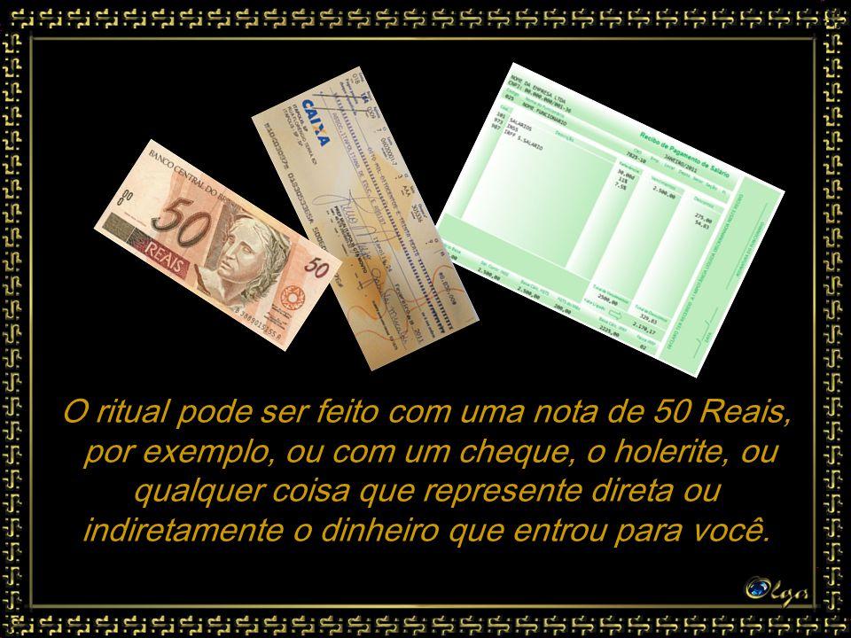 O ritual pode ser feito com uma nota de 50 Reais, por exemplo, ou com um cheque, o holerite, ou qualquer coisa que represente direta ou indiretamente o dinheiro que entrou para você.