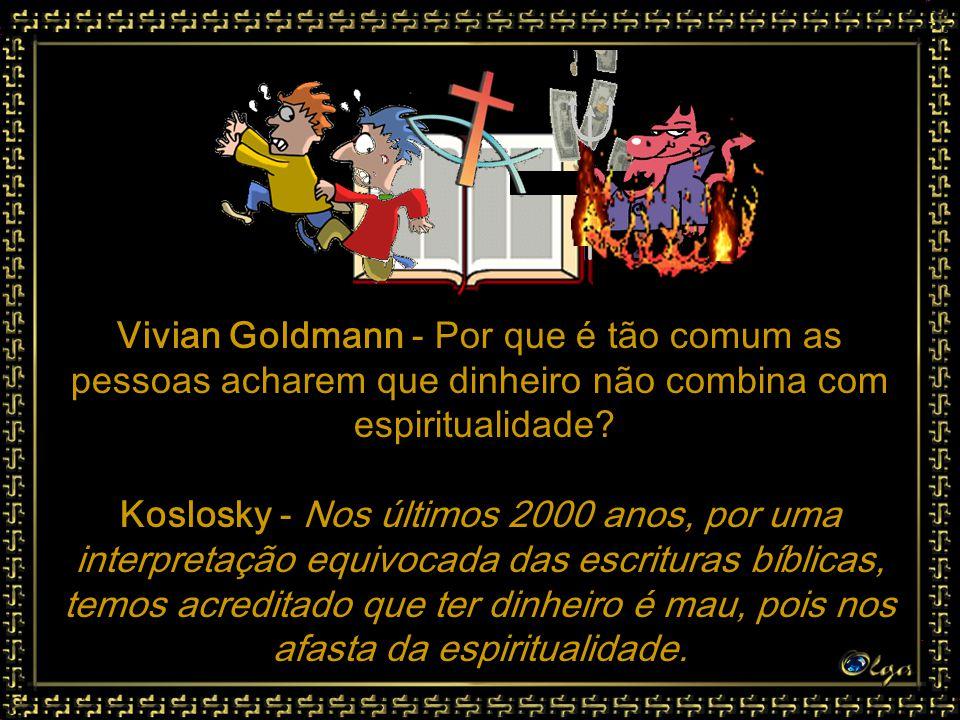 Vivian Goldmann - Qual é o princípio do seu trabalho sobre o dinheiro? Koslosky - É o de que se você usar corretamente a energia do dinheiro, você se