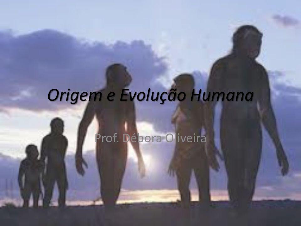 Origem e Evolução Humana Prof. Débora Oliveira