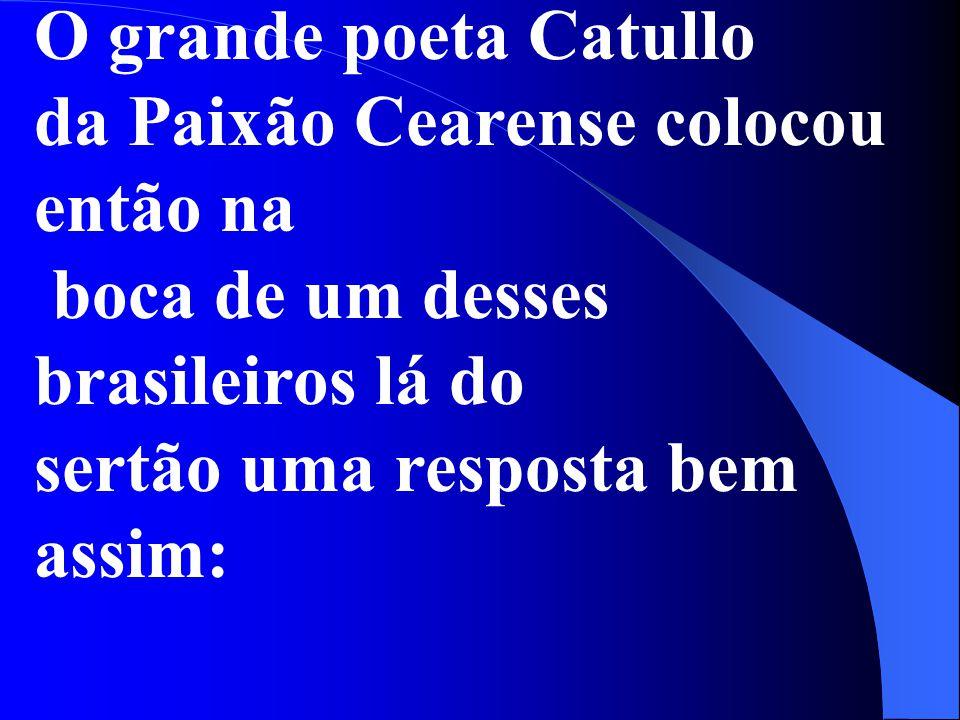 O grande poeta Catullo da Paixão Cearense colocou então na boca de um desses brasileiros lá do sertão uma resposta bem assim: