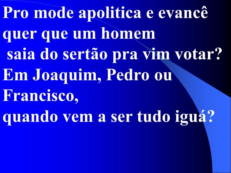 Pro mode apolitica e evancê quer que um homem saia do sertão pra vim votar? Em Joaquim, Pedro ou Francisco, quando vem a ser tudo iguá?