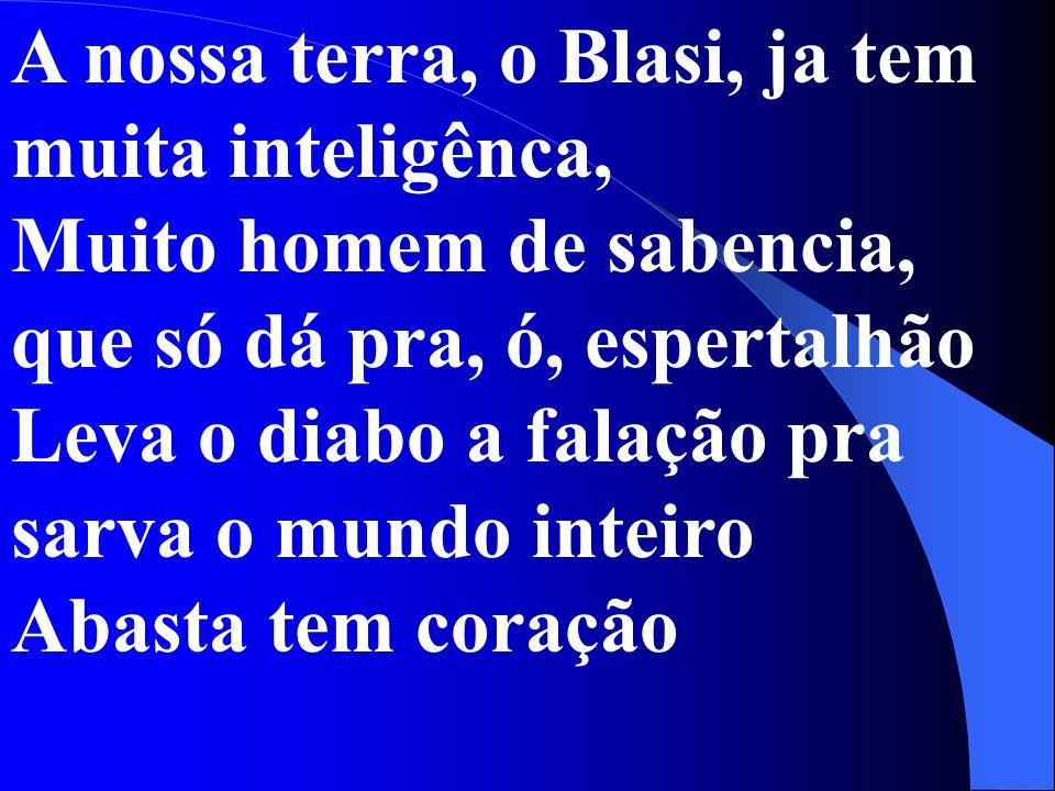 A nossa terra, o Blasi, ja tem muita inteligênca, Muito homem de sabencia, que só dá pra, ó, espertalhão Leva o diabo a falação pra sarva o mundo inte