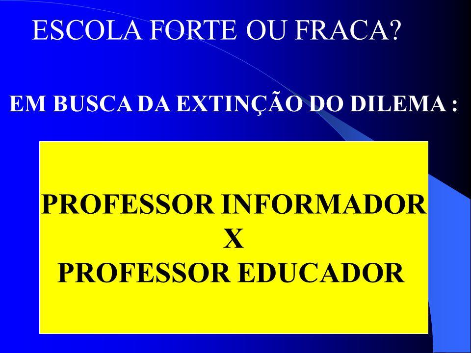 ESCOLA FORTE OU FRACA? EM BUSCA DA EXTINÇÃO DO DILEMA : PROFESSOR INFORMADOR X PROFESSOR EDUCADOR