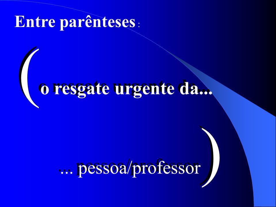 Entre parênteses : ( o resgate urgente da...... pessoa/professor ) ( o resgate urgente da...... pessoa/professor )