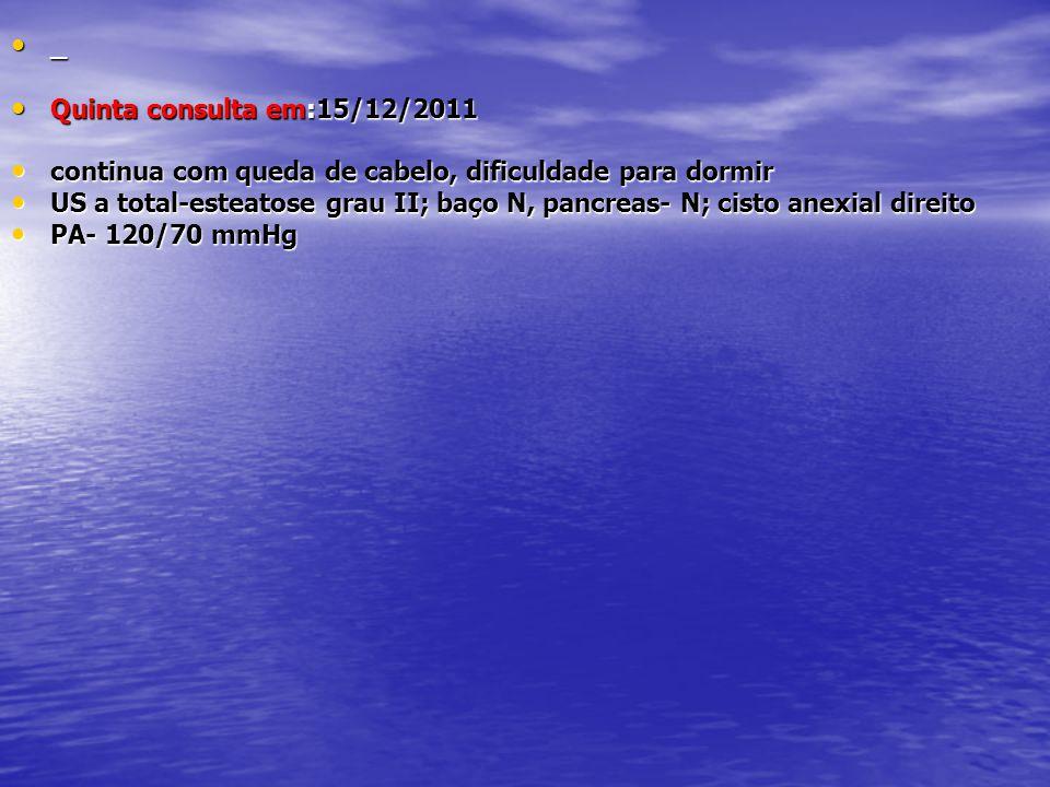 • _ • Quinta consulta em:15/12/2011 • continua com queda de cabelo, dificuldade para dormir • US a total-esteatose grau II; baço N, pancreas- N; cisto
