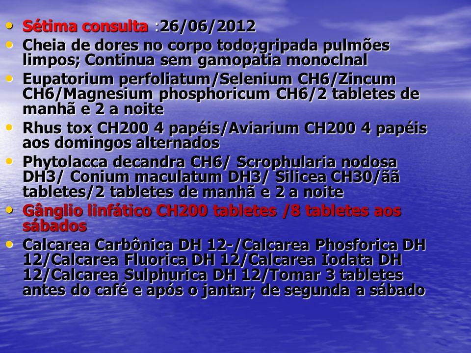 • Sétima consulta :26/06/2012 • Cheia de dores no corpo todo;gripada pulmões limpos; Continua sem gamopatia monoclnal • Eupatorium perfoliatum/Seleniu