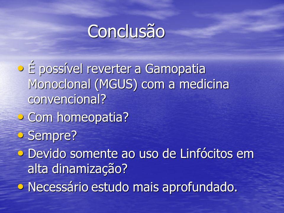 Conclusão Conclusão • É possível reverter a Gamopatia Monoclonal (MGUS) com a medicina convencional? • Com homeopatia? • Sempre? • Devido somente ao u